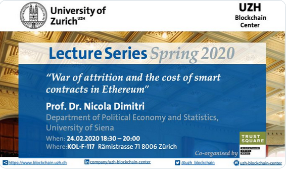 "It is our pleasure to announce that during the Spring Term FS 2020 the upcoming Lecture Series of the Blockchain Center of UZH will welcome a number of distinguished experts with very interesting topics.  Prof. Nicola Dimitri, Ph.D. of the University of Sienna will talk about ""War of Attrition and the Cost of Smart Contracts in Ethereum""."